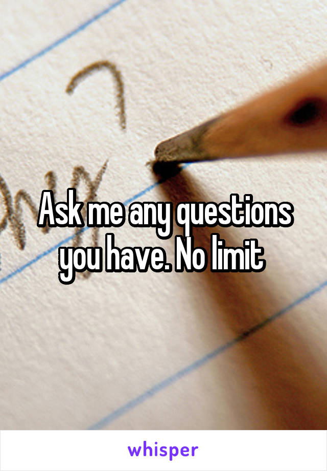 Ask me any questions you have. No limit