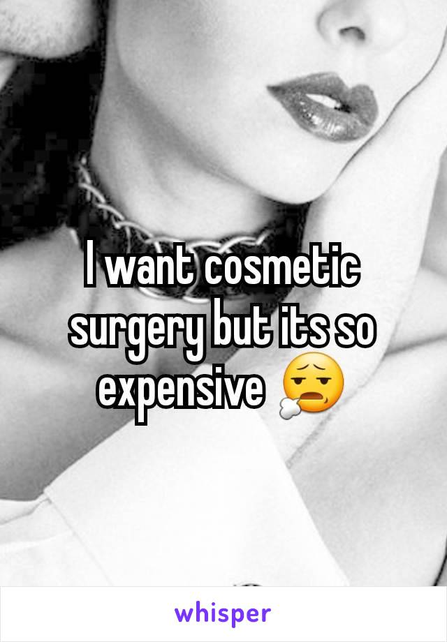 I want cosmetic surgery but its so expensive 😧