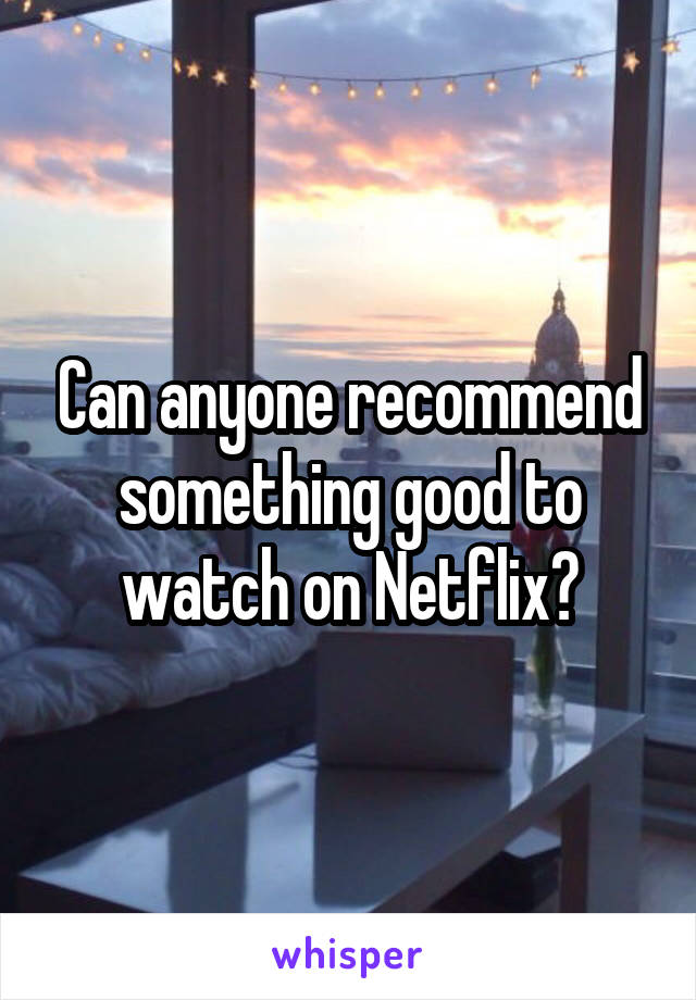 Can anyone recommend something good to watch on Netflix?