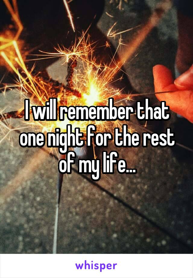 I will remember that one night for the rest of my life...