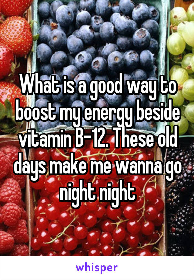 What is a good way to boost my energy beside vitamin B-12. These old days make me wanna go night night
