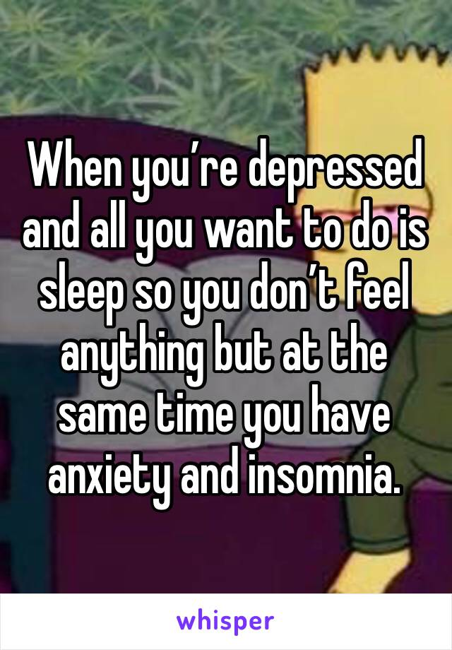 When you're depressed and all you want to do is sleep so you don't feel anything but at the same time you have anxiety and insomnia.