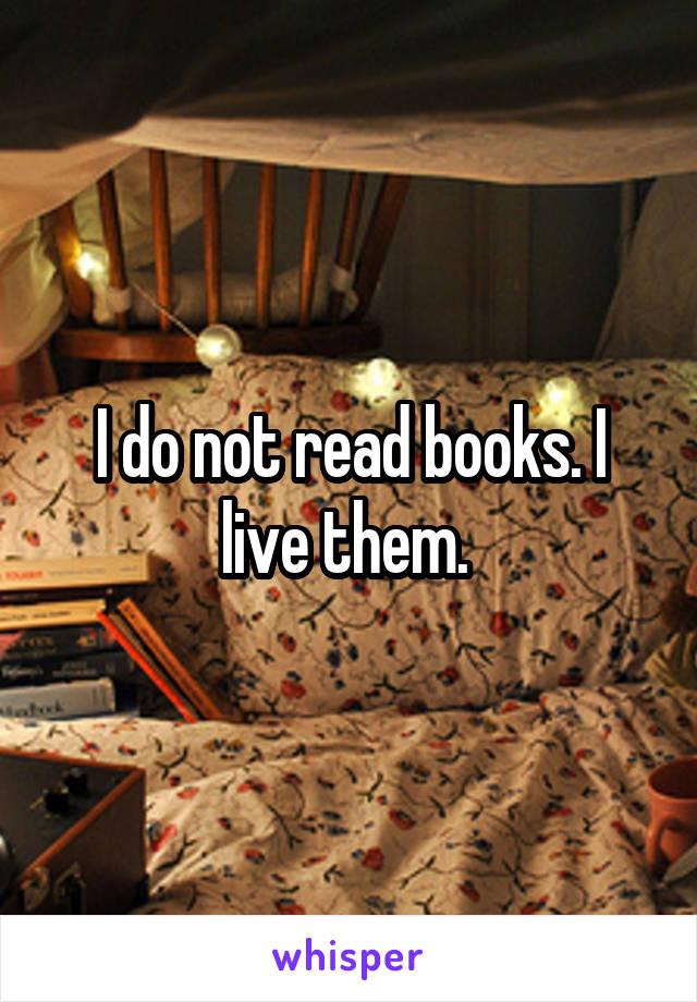 I do not read books. I live them.