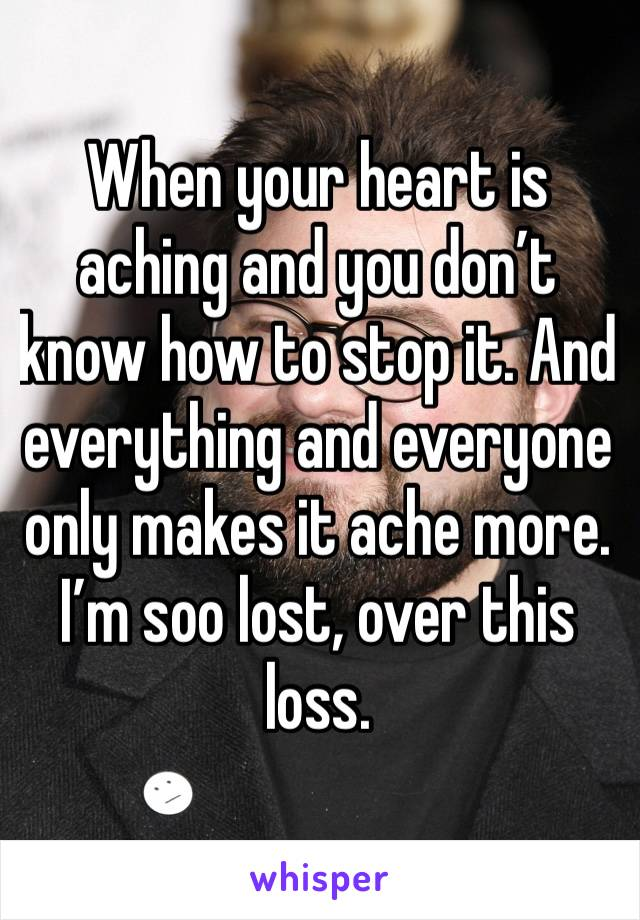When your heart is aching and you don't know how to stop it. And everything and everyone only makes it ache more. I'm soo lost, over this loss.