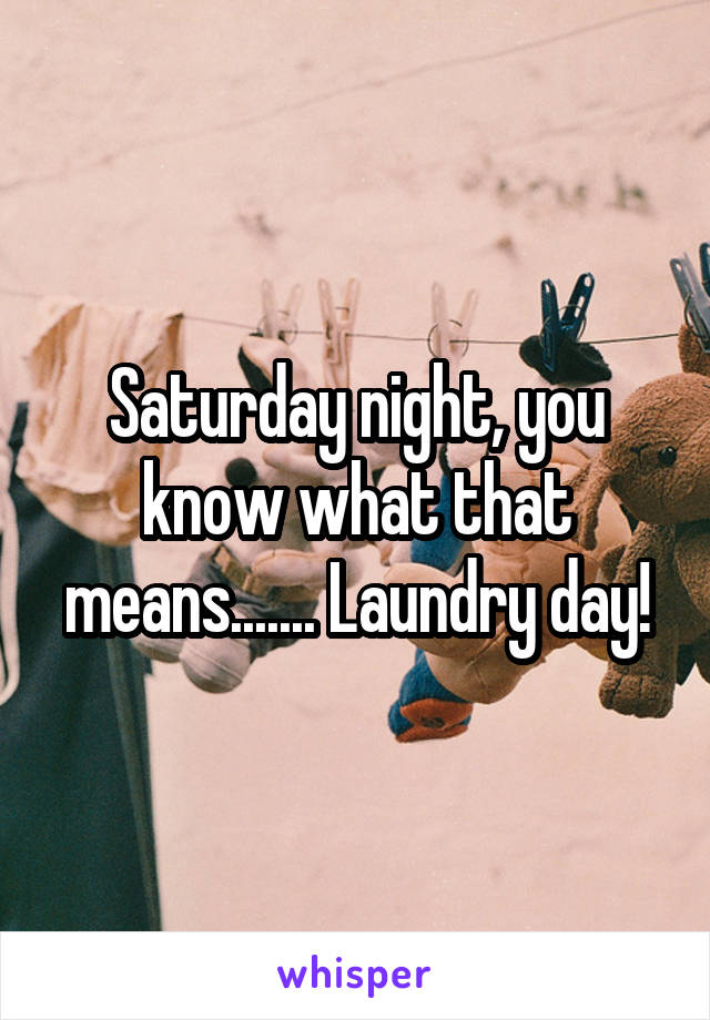 Saturday night, you know what that means....... Laundry day!