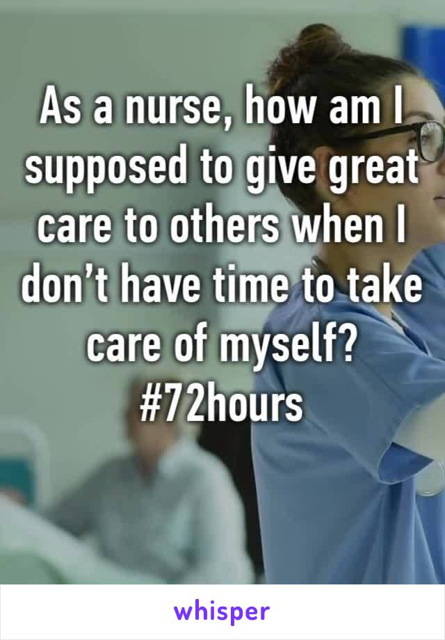 As a nurse, how am I supposed to give great care to others when I don't have time to take care of myself?  #72hours