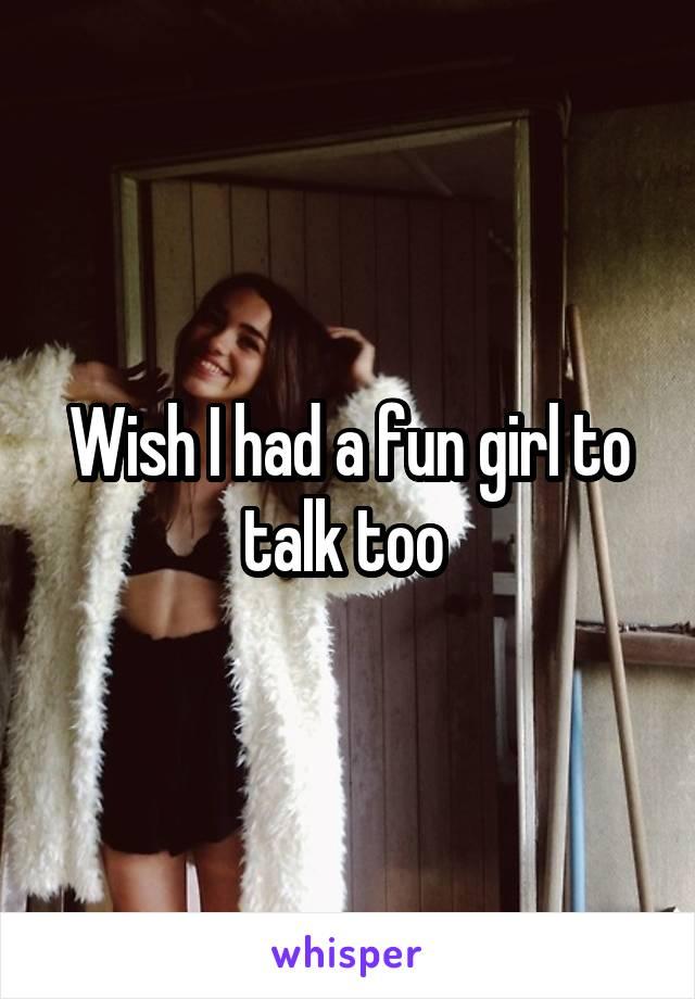 Wish I had a fun girl to talk too