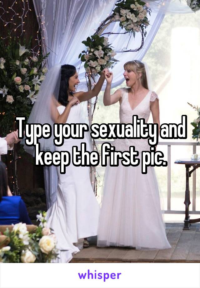 Type your sexuality and keep the first pic.