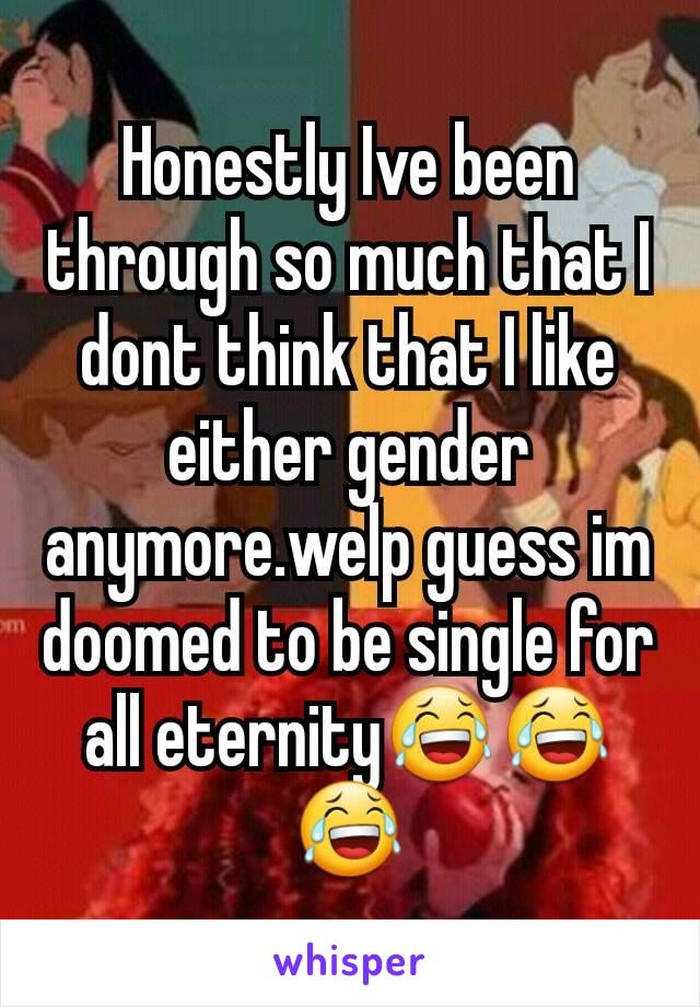 Honestly Ive been through so much that I dont think that I like either gender anymore.welp guess im doomed to be single for all eternity😂😂😂