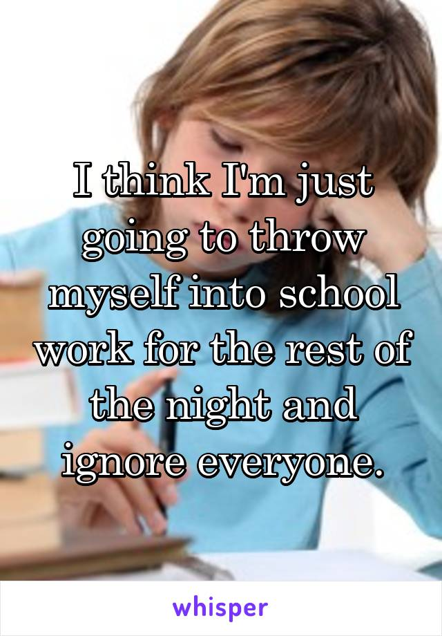 I think I'm just going to throw myself into school work for the rest of the night and ignore everyone.