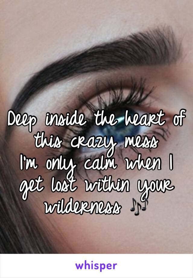 Deep inside the heart of this crazy mess I'm only calm when I get lost within your wilderness 🎶
