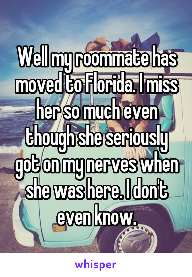 Well my roommate has moved to Florida. I miss her so much even though she seriously got on my nerves when she was here. I don't even know.