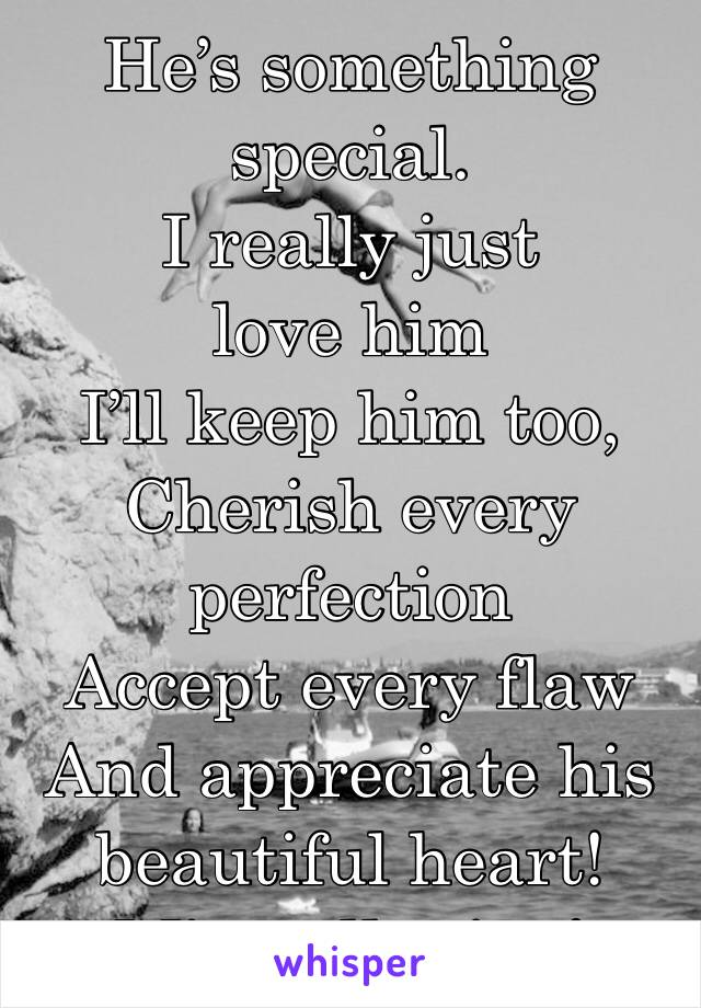 He's something special. I really just love him I'll keep him too, Cherish every perfection  Accept every flaw And appreciate his beautiful heart! Mine all mine!