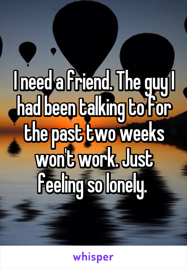 I need a friend. The guy I had been talking to for the past two weeks won't work. Just feeling so lonely.