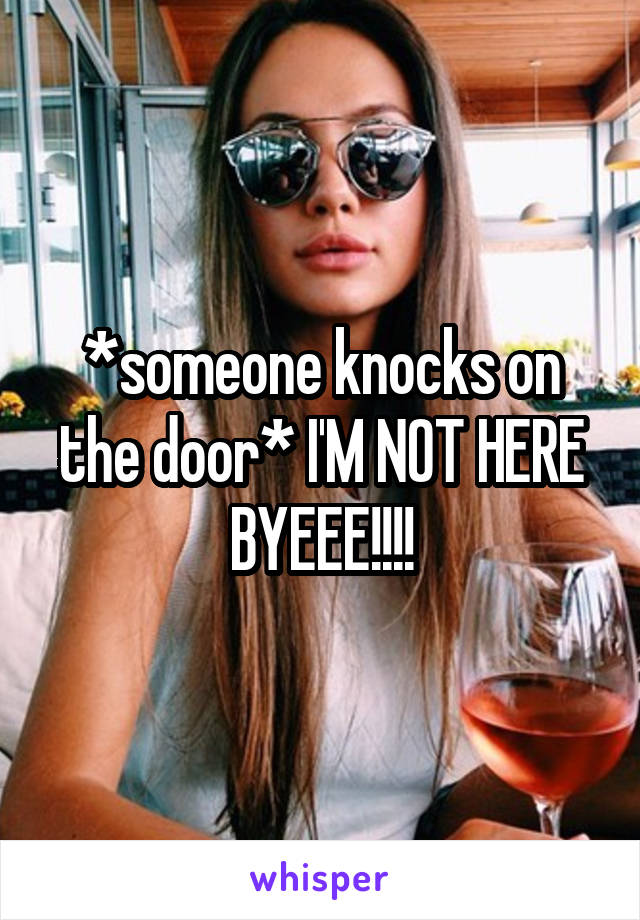 *someone knocks on the door* I'M NOT HERE BYEEE!!!!