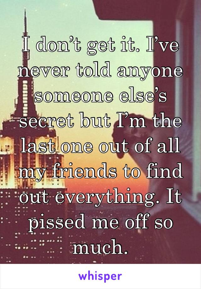 I don't get it. I've never told anyone someone else's secret but I'm the last one out of all my friends to find out everything. It pissed me off so much.