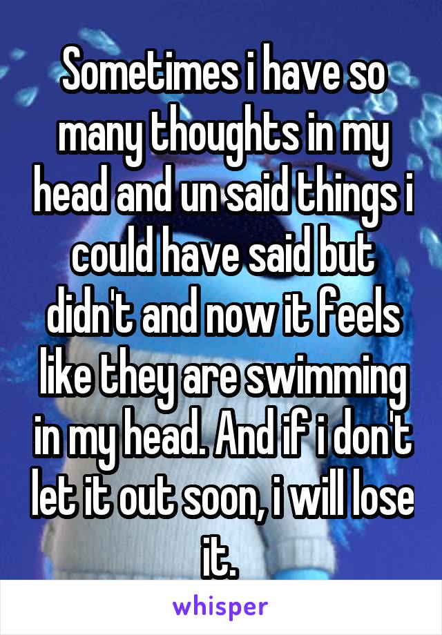 Sometimes i have so many thoughts in my head and un said things i could have said but didn't and now it feels like they are swimming in my head. And if i don't let it out soon, i will lose it.