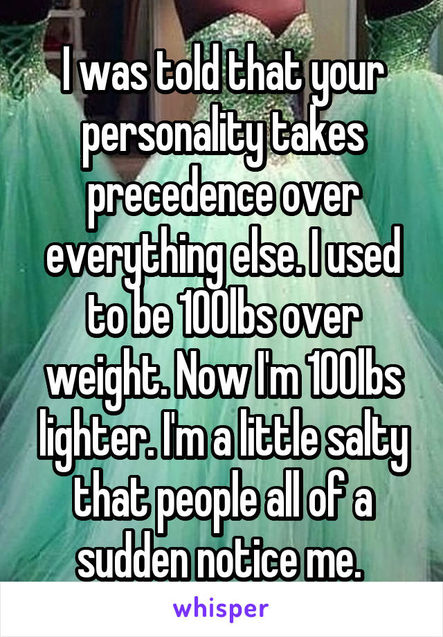 I was told that your personality takes precedence over everything else. I used to be 100lbs over weight. Now I'm 100lbs lighter. I'm a little salty that people all of a sudden notice me.