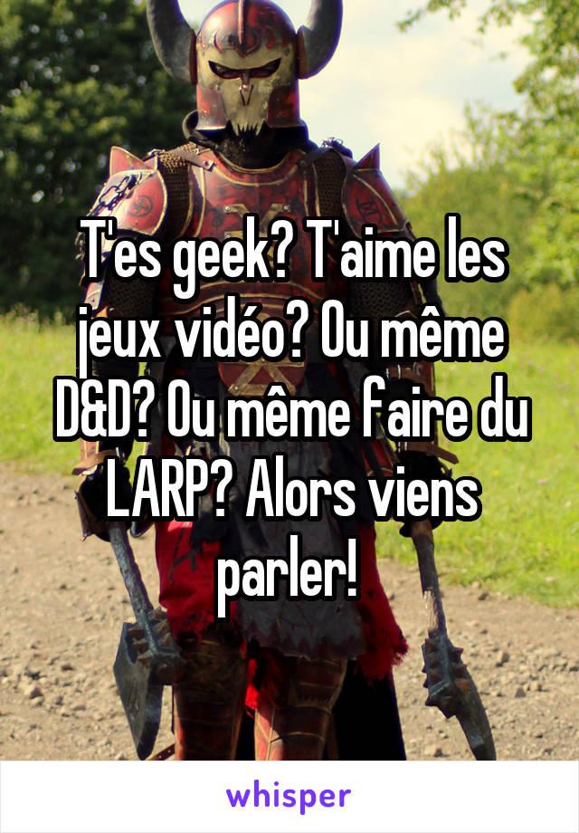T'es geek? T'aime les jeux vidéo? Ou même D&D? Ou même faire du LARP? Alors viens parler!