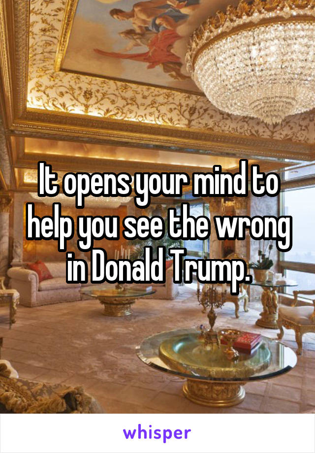 It opens your mind to help you see the wrong in Donald Trump.