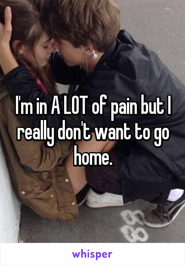 I'm in A LOT of pain but I really don't want to go home.