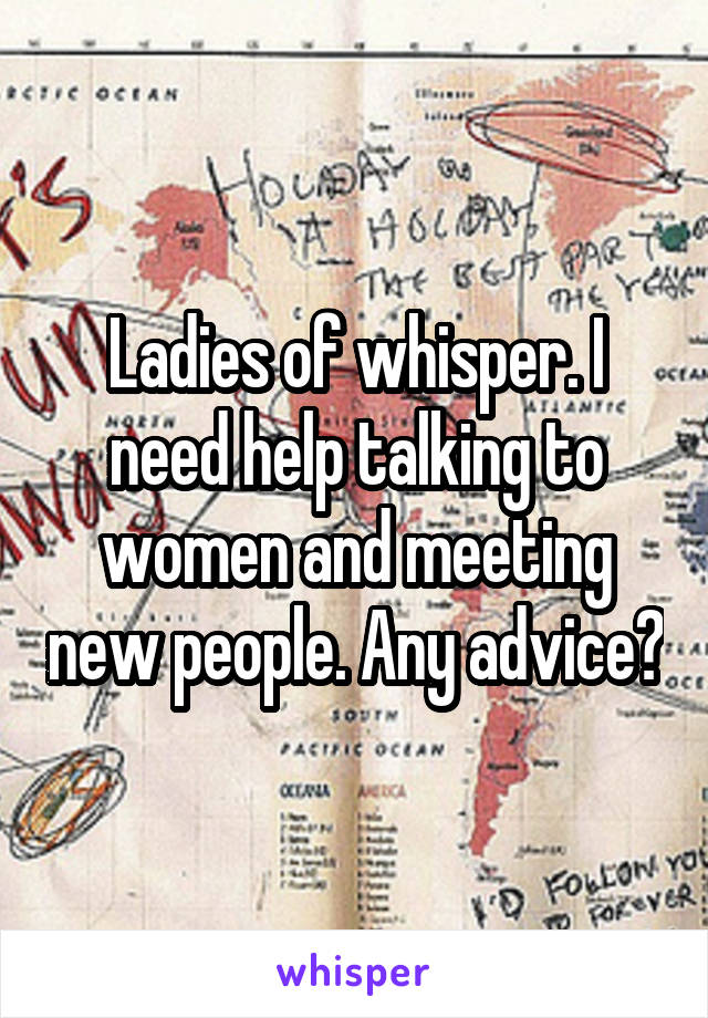 Ladies of whisper. I need help talking to women and meeting new people. Any advice?