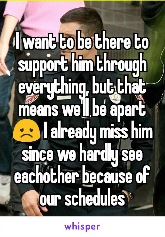 I want to be there to support him through everything, but that means we'll be apart😞 I already miss him since we hardly see eachother because of our schedules
