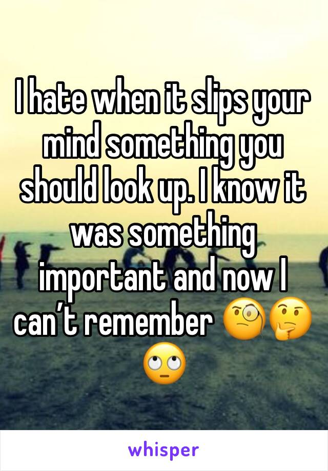 I hate when it slips your mind something you should look up. I know it was something important and now I can't remember 🧐🤔🙄