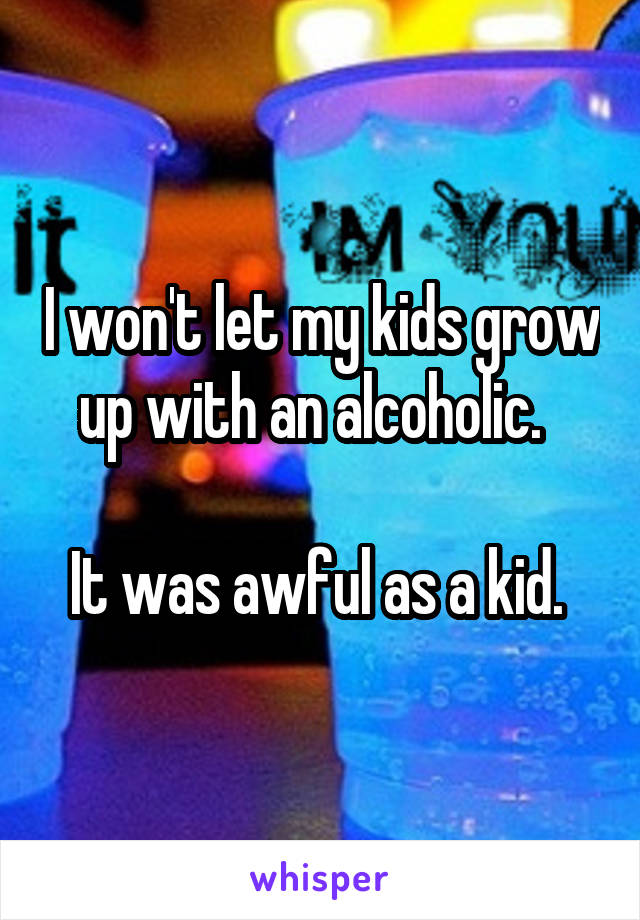 I won't let my kids grow up with an alcoholic.    It was awful as a kid.