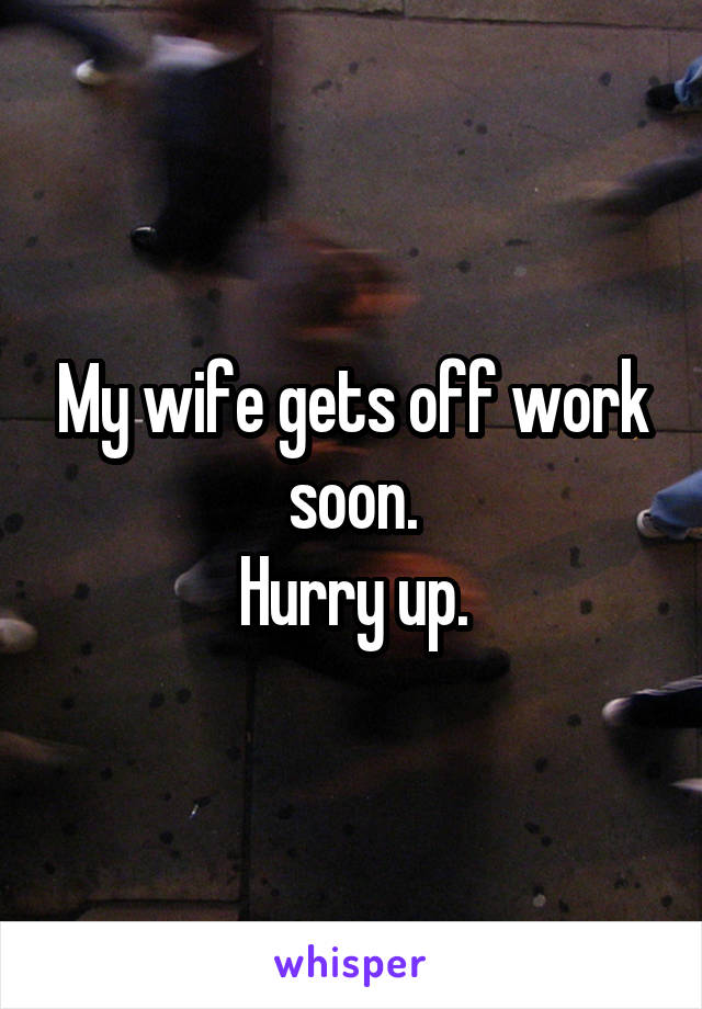 My wife gets off work soon. Hurry up.