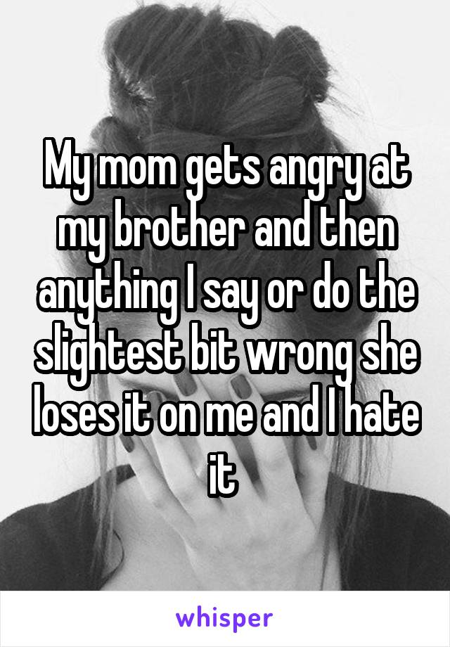 My mom gets angry at my brother and then anything I say or do the slightest bit wrong she loses it on me and I hate it