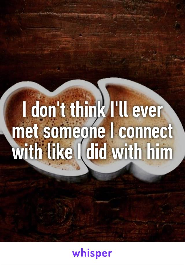 I don't think I'll ever met someone I connect with like I did with him