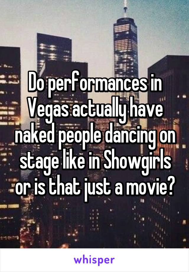 Do performances in Vegas actually have naked people dancing on stage like in Showgirls or is that just a movie?