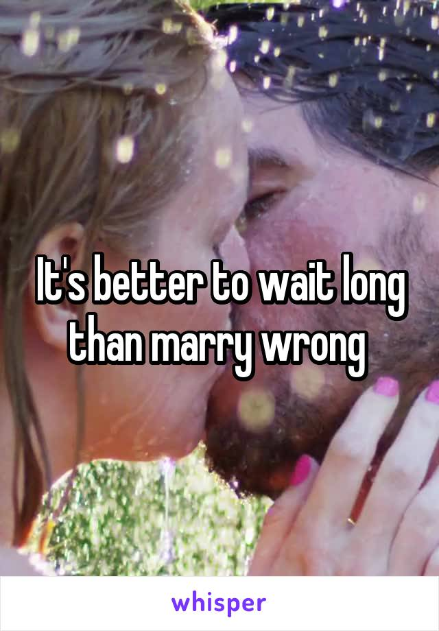 It's better to wait long than marry wrong