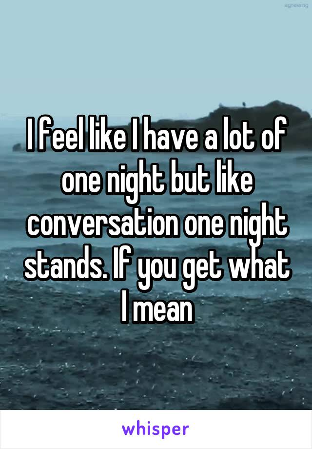 I feel like I have a lot of one night but like conversation one night stands. If you get what I mean