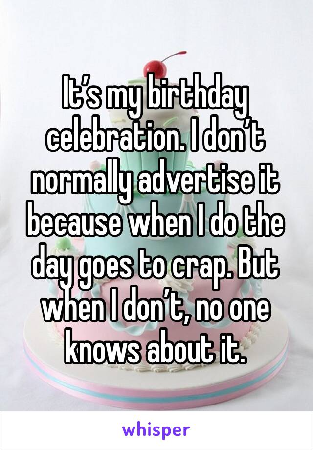 It's my birthday celebration. I don't normally advertise it because when I do the day goes to crap. But when I don't, no one knows about it.