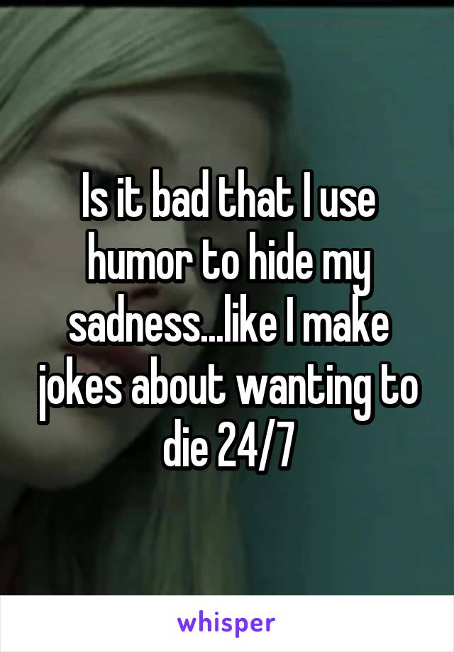Is it bad that I use humor to hide my sadness...like I make jokes about wanting to die 24/7