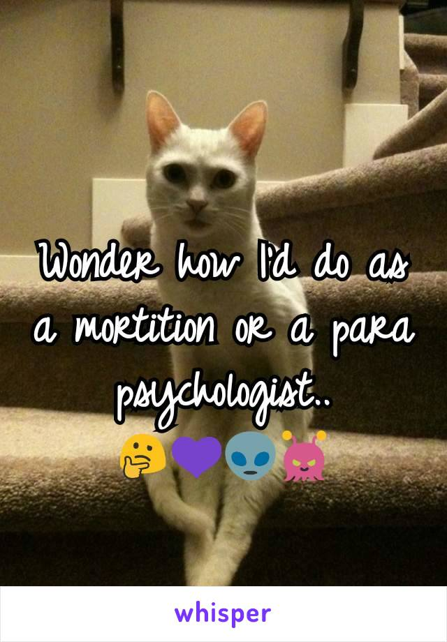 Wonder how I'd do as a mortition or a para psychologist.. 🤔💜👽👾
