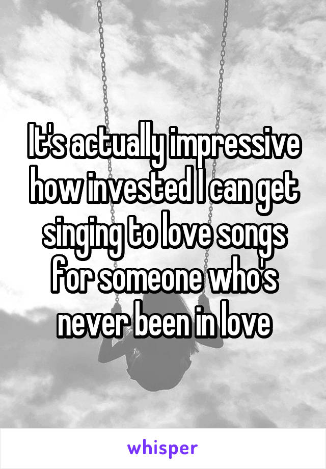 It's actually impressive how invested I can get singing to love songs for someone who's never been in love