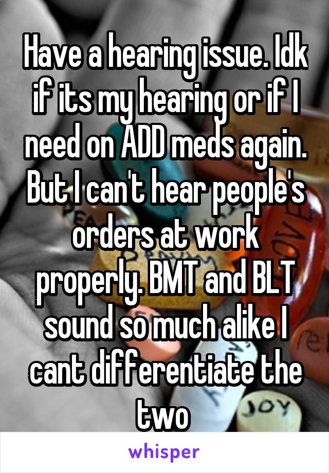 Have a hearing issue. Idk if its my hearing or if I need on ADD meds again. But I can't hear people's orders at work properly. BMT and BLT sound so much alike I cant differentiate the two