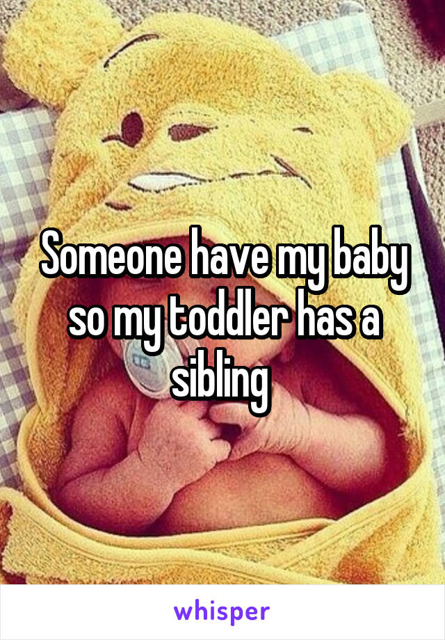 Someone have my baby so my toddler has a sibling