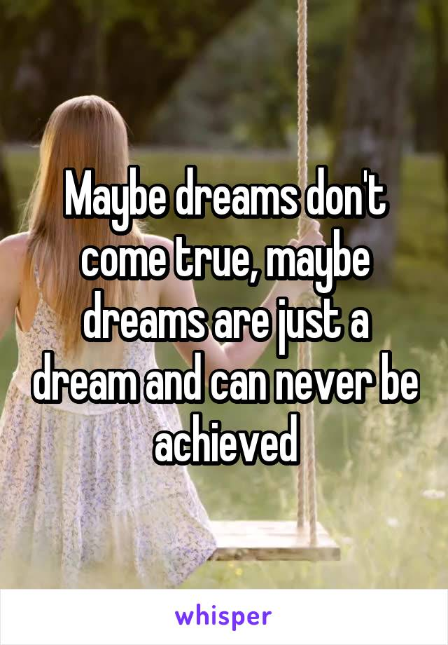 Maybe dreams don't come true, maybe dreams are just a dream and can never be achieved