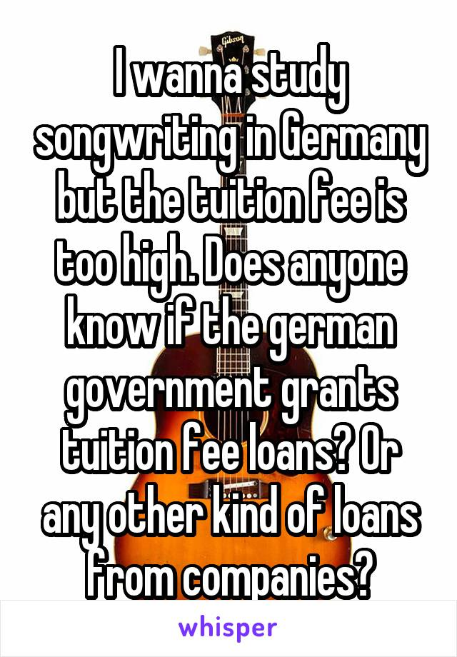 I wanna study songwriting in Germany but the tuition fee is too high. Does anyone know if the german government grants tuition fee loans? Or any other kind of loans from companies?