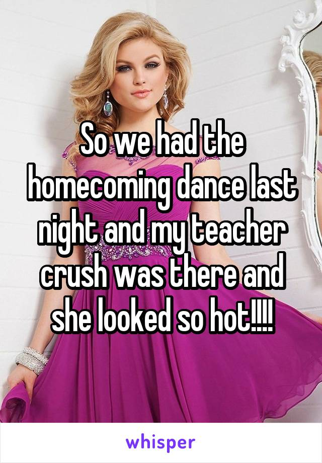 So we had the homecoming dance last night and my teacher crush was there and she looked so hot!!!!