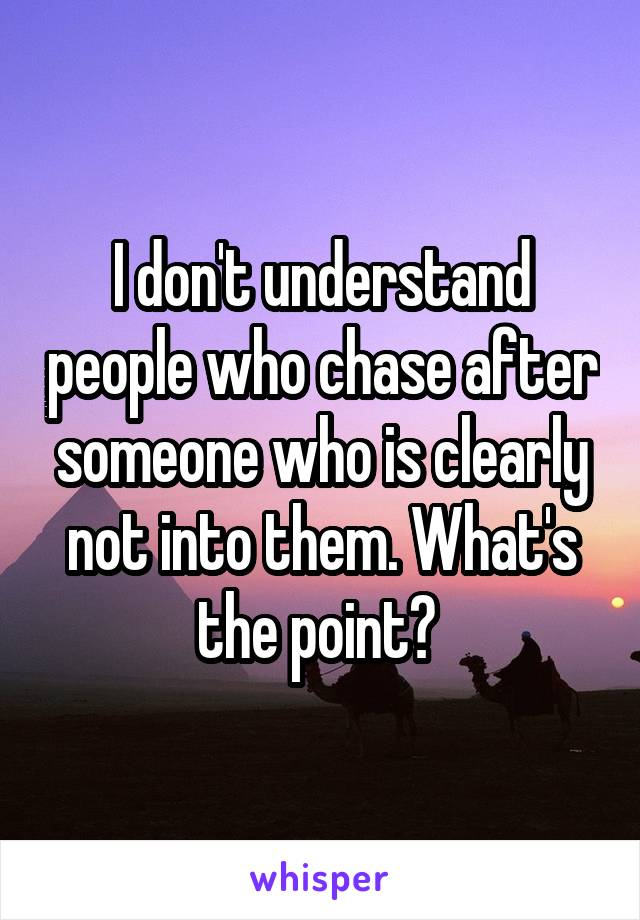 I don't understand people who chase after someone who is clearly not into them. What's the point?