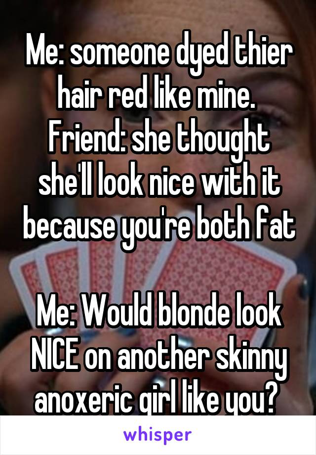 Me: someone dyed thier hair red like mine.  Friend: she thought she'll look nice with it because you're both fat  Me: Would blonde look NICE on another skinny anoxeric girl like you?
