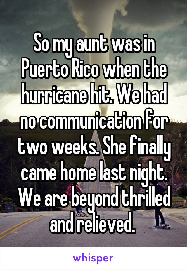 So my aunt was in Puerto Rico when the hurricane hit. We had no communication for two weeks. She finally came home last night. We are beyond thrilled and relieved.
