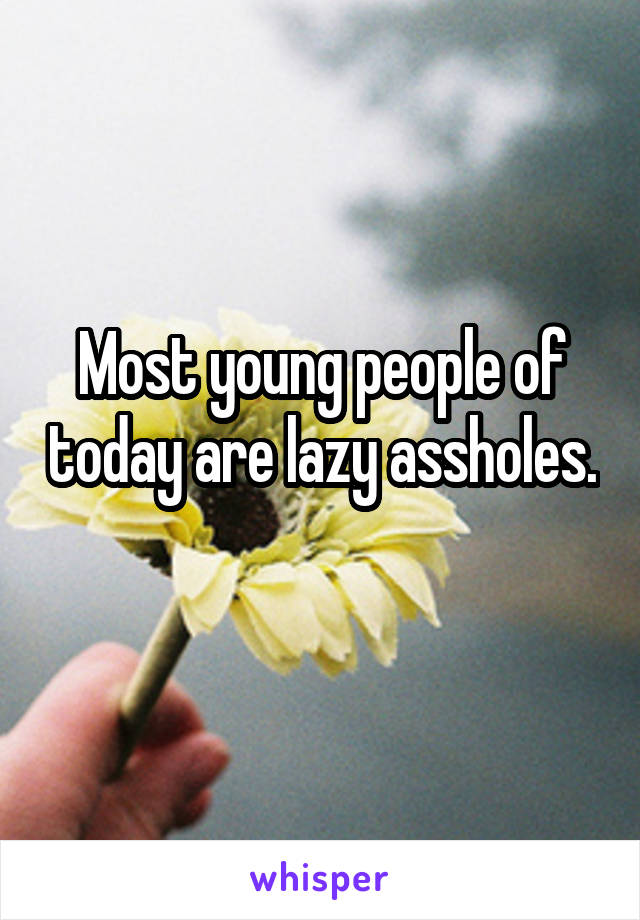 Most young people of today are lazy assholes.