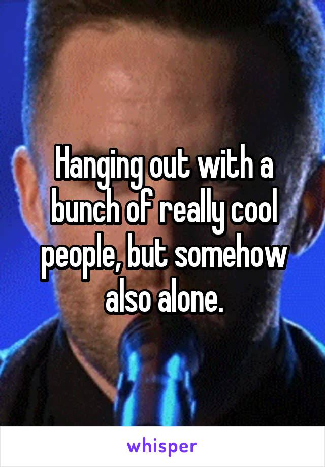 Hanging out with a bunch of really cool people, but somehow also alone.