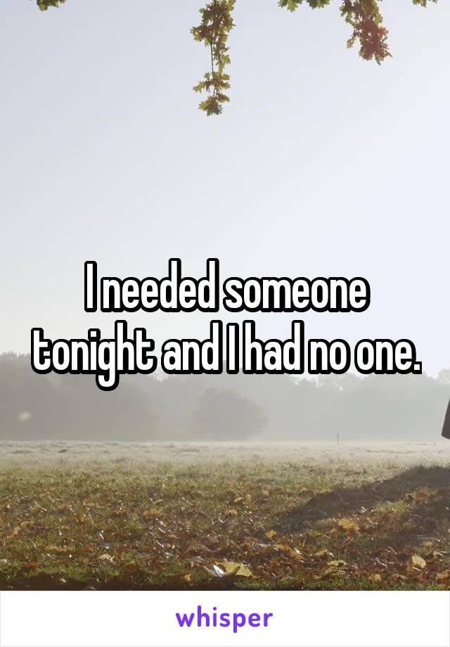 I needed someone tonight and I had no one.